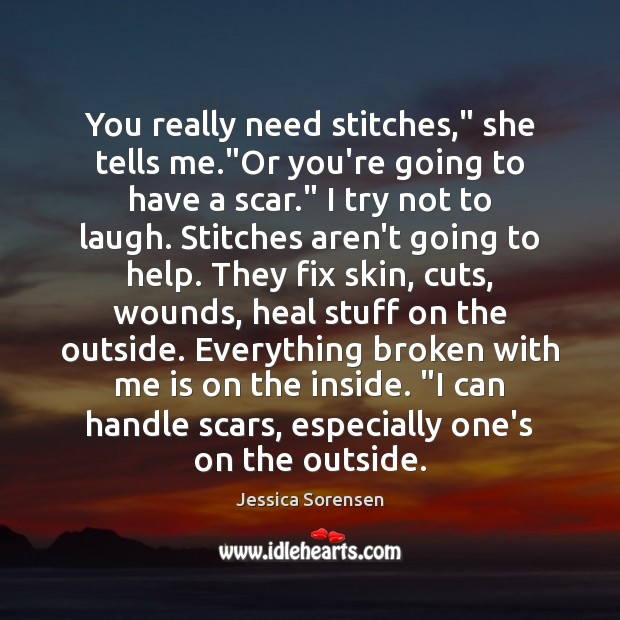 """You really need stitches,"""" she tells me.""""Or you're going to have Jessica Sorensen Picture Quote"""