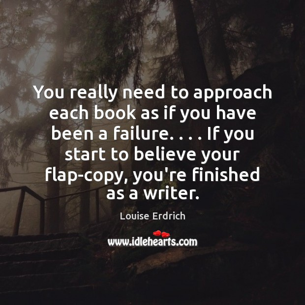 You really need to approach each book as if you have been Louise Erdrich Picture Quote