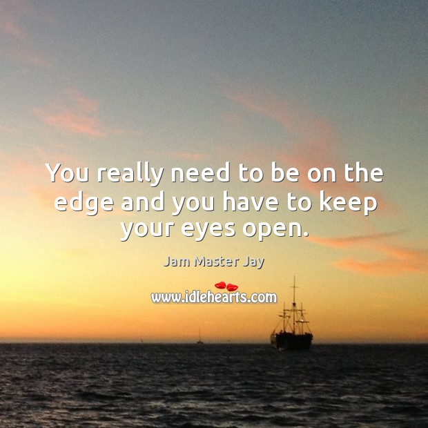You really need to be on the edge and you have to keep your eyes open. Jam Master Jay Picture Quote