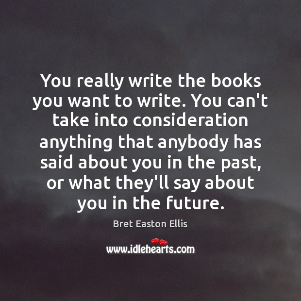 You really write the books you want to write. You can't take Bret Easton Ellis Picture Quote