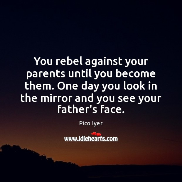 You rebel against your parents until you become them. One day you Pico Iyer Picture Quote