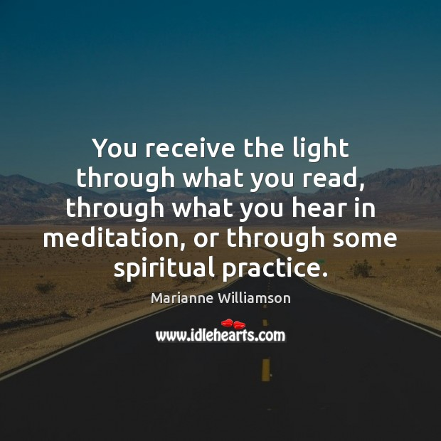 You receive the light through what you read, through what you hear Marianne Williamson Picture Quote