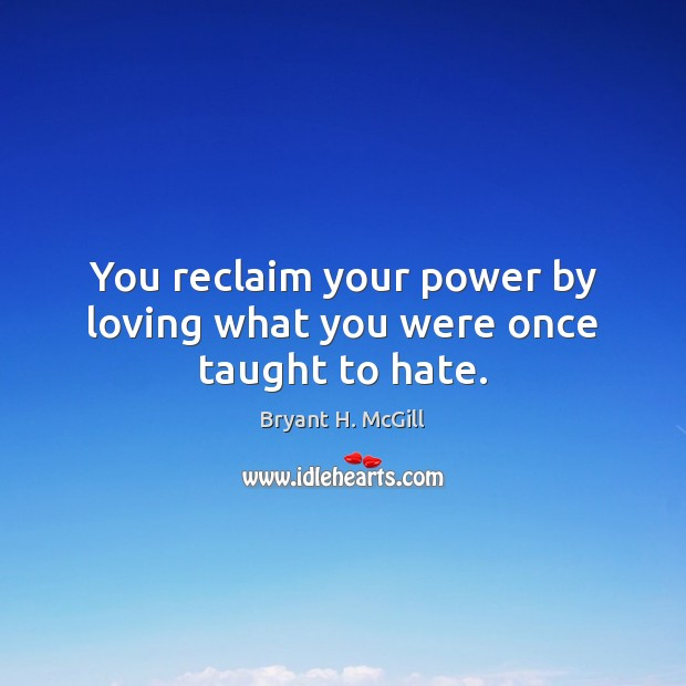 You reclaim your power by loving what you were once taught to hate. Bryant H. McGill Picture Quote