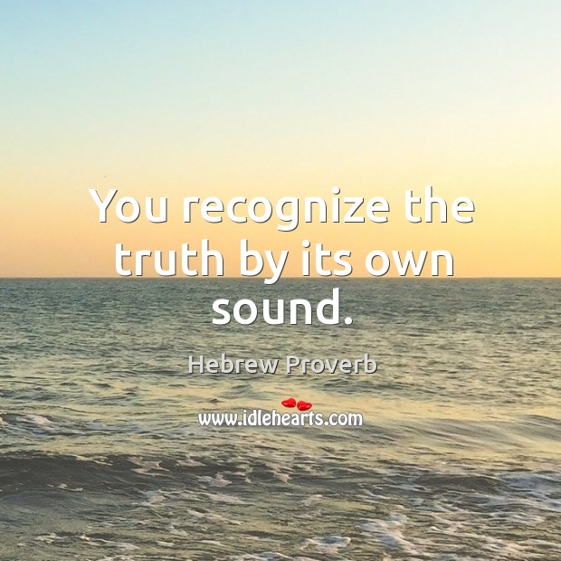 Image, You recognize the truth by its own sound.