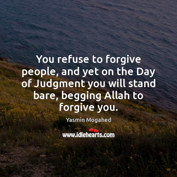 You refuse to forgive people, and yet on the Day of Judgment Yasmin Mogahed Picture Quote