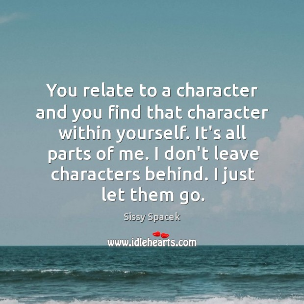 You relate to a character and you find that character within yourself. Sissy Spacek Picture Quote