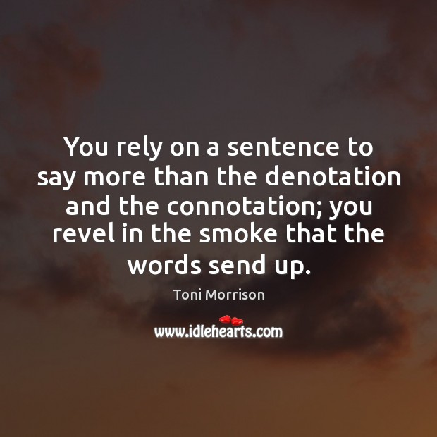 You rely on a sentence to say more than the denotation and Toni Morrison Picture Quote