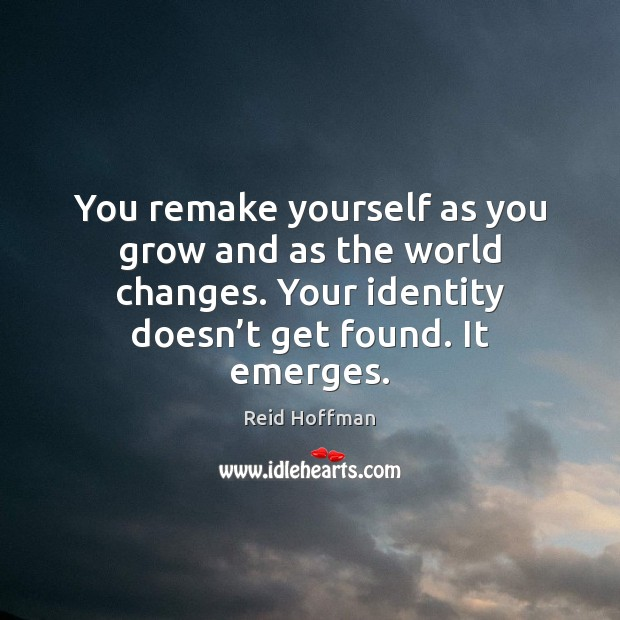 You remake yourself as you grow and as the world changes. Your Reid Hoffman Picture Quote