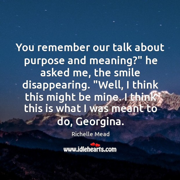 """Image, You remember our talk about purpose and meaning?"""" he asked me, the"""