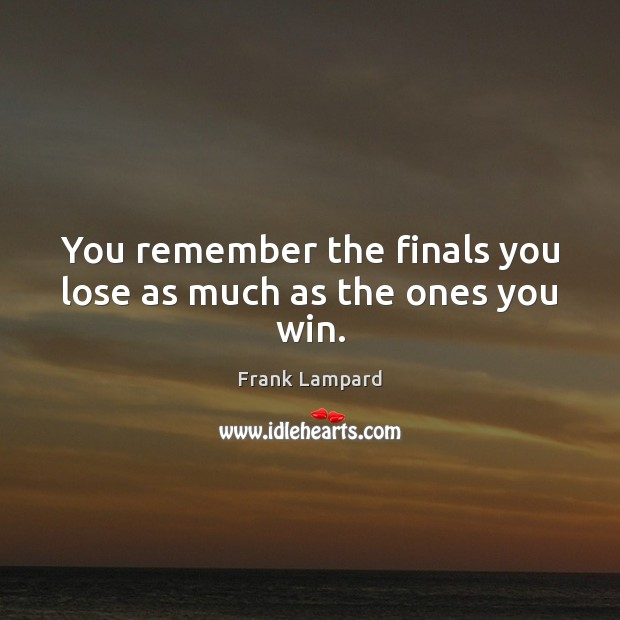 You remember the finals you lose as much as the ones you win. Frank Lampard Picture Quote