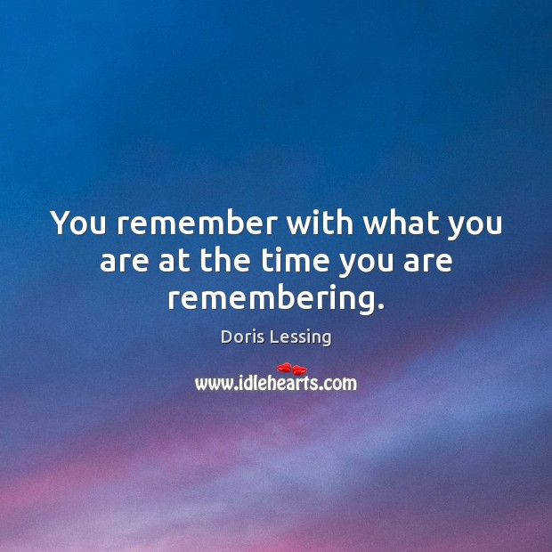 You remember with what you are at the time you are remembering. Doris Lessing Picture Quote
