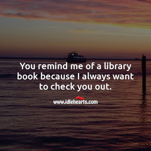 You remind me of a library book because I always want to check you out. Funny Quotes Image