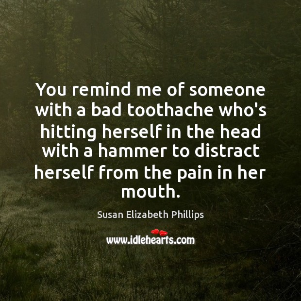 You remind me of someone with a bad toothache who's hitting herself Susan Elizabeth Phillips Picture Quote