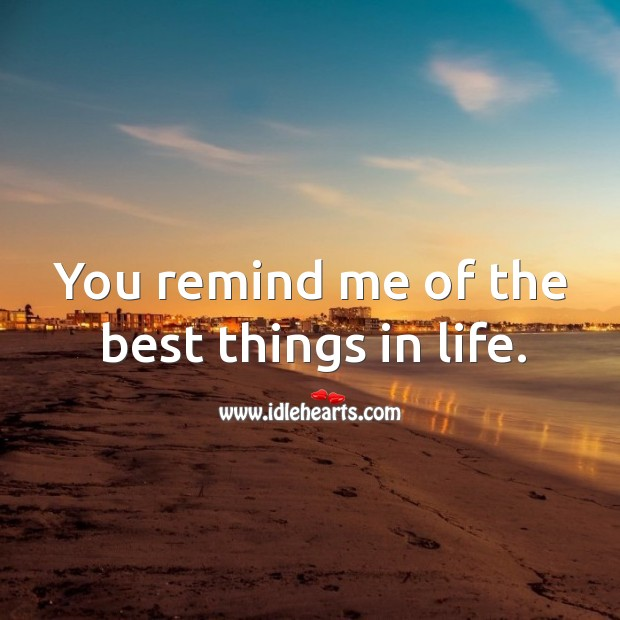 You remind me of the best things in life. Image