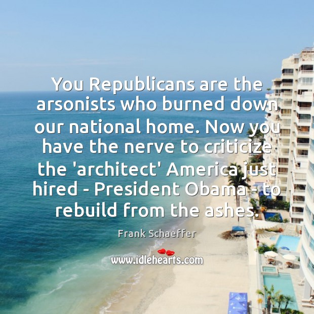 Image, You Republicans are the arsonists who burned down our national home. Now