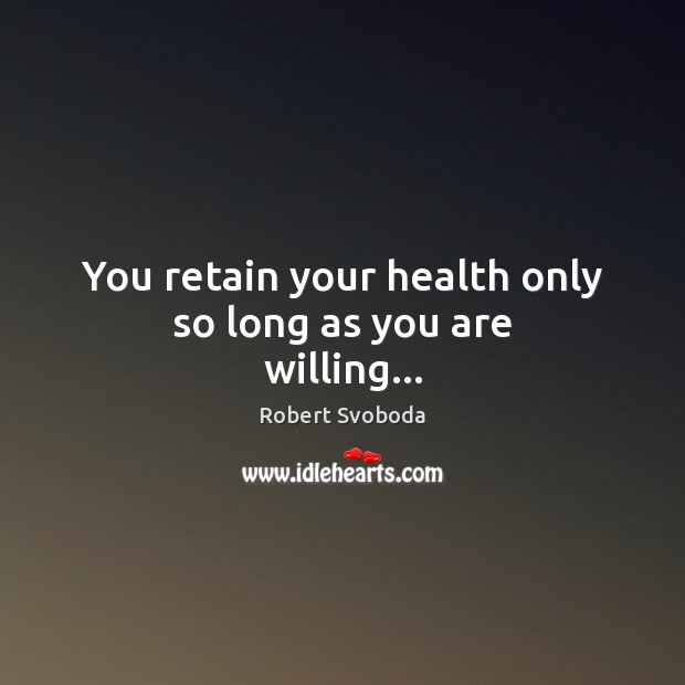 Image, You retain your health only so long as you are willing…