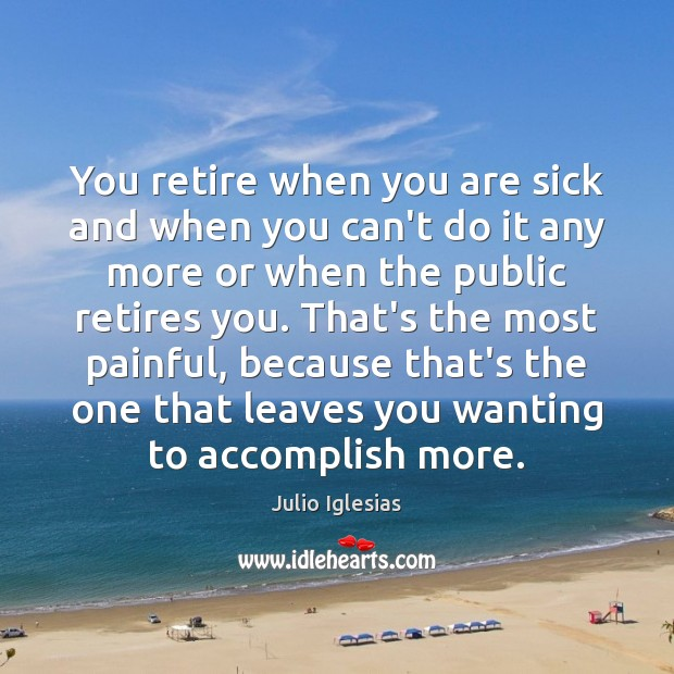 You retire when you are sick and when you can't do it Julio Iglesias Picture Quote