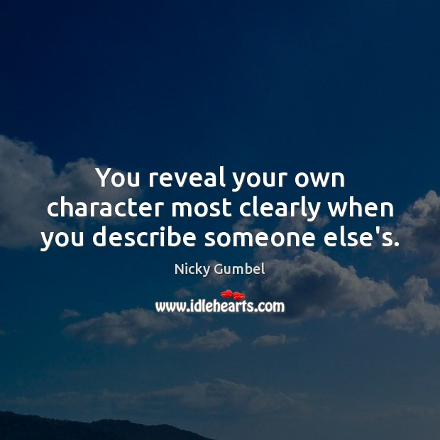 You reveal your own character most clearly when you describe someone else's. Image
