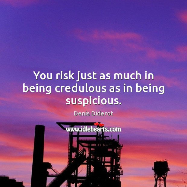 You risk just as much in being credulous as in being suspicious. Image