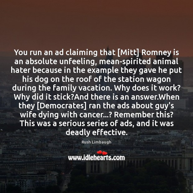 You run an ad claiming that [Mitt] Romney is an absolute unfeeling, Rush Limbaugh Picture Quote