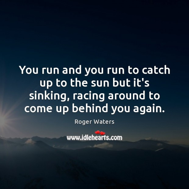 You run and you run to catch up to the sun but Roger Waters Picture Quote