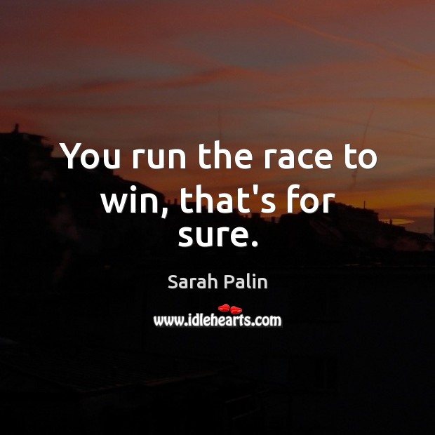 You run the race to win, that's for sure. Sarah Palin Picture Quote