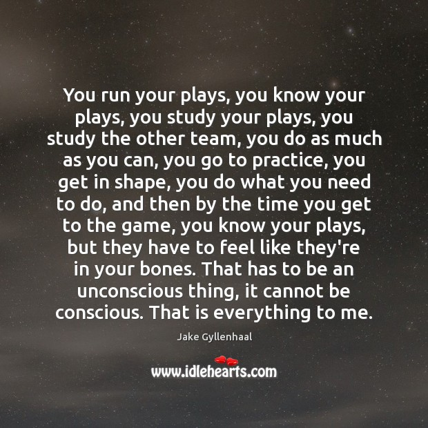 You run your plays, you know your plays, you study your plays, Jake Gyllenhaal Picture Quote