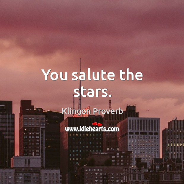 You salute the stars. Image