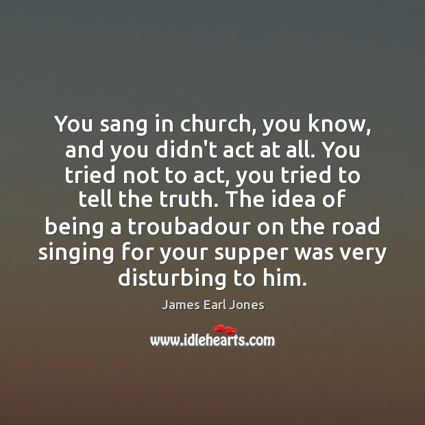 You sang in church, you know, and you didn't act at all. James Earl Jones Picture Quote