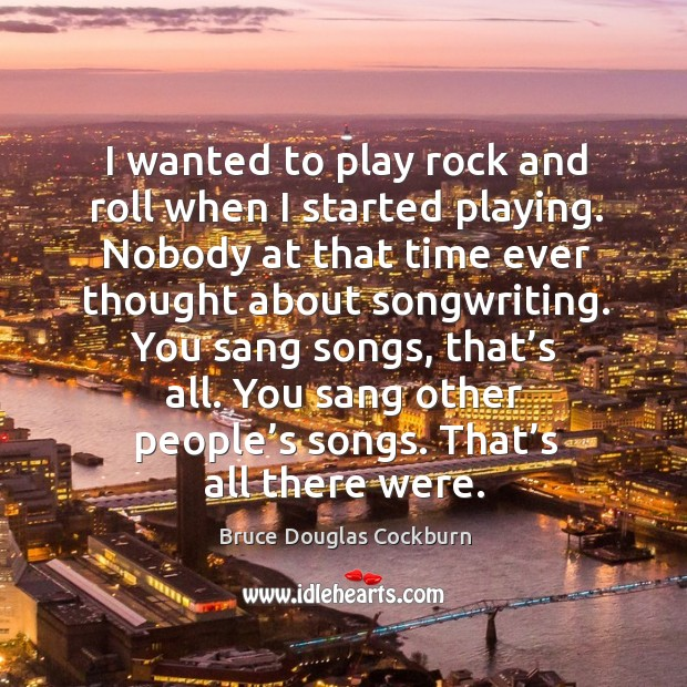 You sang songs, that's all. You sang other people's songs. That's all there were. Image