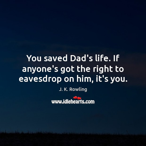 Image, You saved Dad's life. If anyone's got the right to eavesdrop on him, it's you.