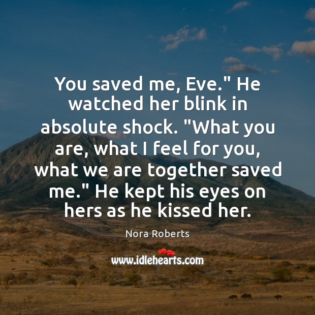 """You saved me, Eve."""" He watched her blink in absolute shock. """"What Nora Roberts Picture Quote"""