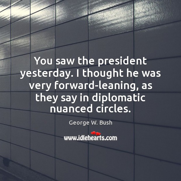 Image, You saw the president yesterday. I thought he was very forward-leaning, as