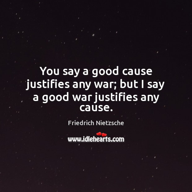 Image, You say a good cause justifies any war; but I say a good war justifies any cause.