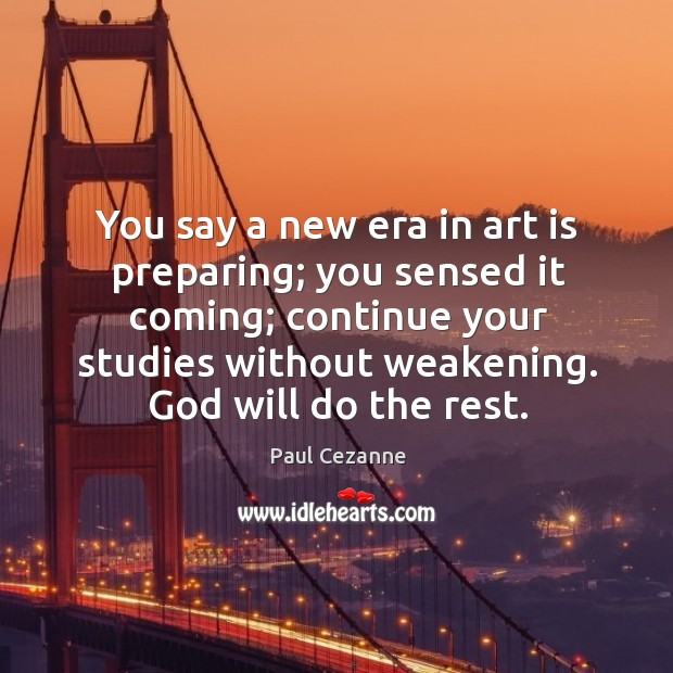 You say a new era in art is preparing; you sensed it coming; continue your studies without weakening. Image