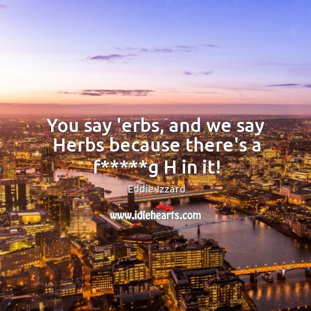 You say 'erbs, and we say Herbs because there's a f*****g H in it! Image