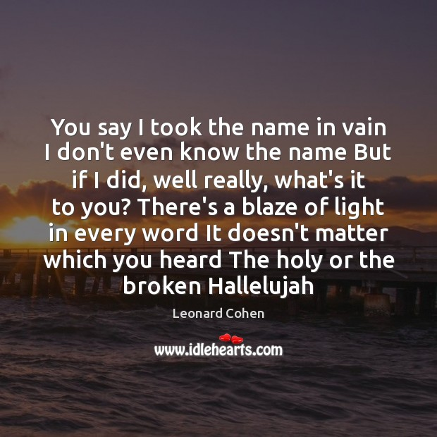 You say I took the name in vain I don't even know Leonard Cohen Picture Quote