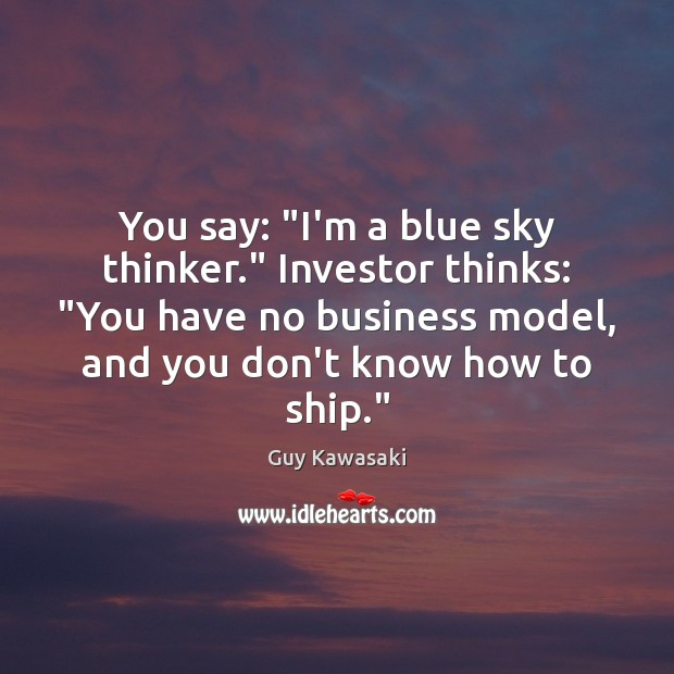 """You say: """"I'm a blue sky thinker."""" Investor thinks: """"You have no Guy Kawasaki Picture Quote"""