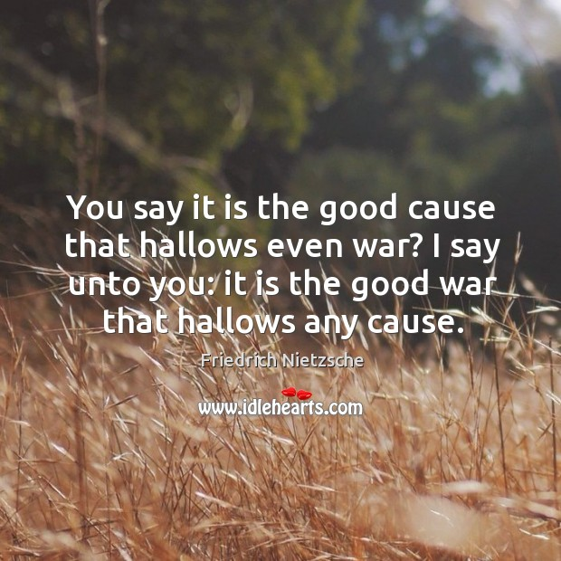 You say it is the good cause that hallows even war? I say unto you: it is the good war that hallows any cause. Image