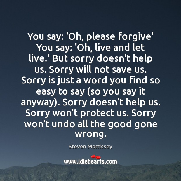 You say: 'Oh, please forgive' You say: 'Oh, live and let live. Sorry Quotes Image