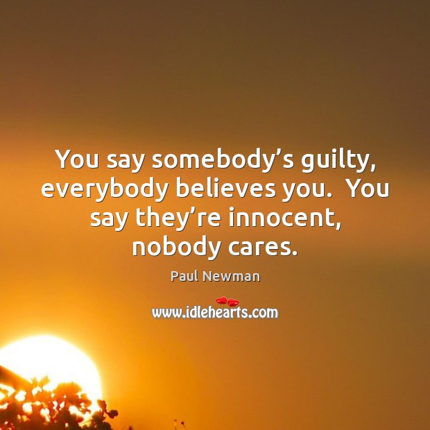 You say somebody's guilty, everybody believes you.  You say they're Guilty Quotes Image