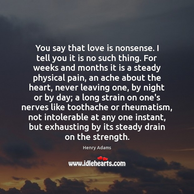 You say that love is nonsense. I tell you it is no Henry Adams Picture Quote