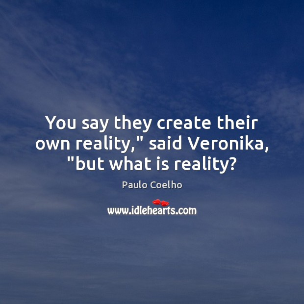 "Image, You say they create their own reality,"" said Veronika, ""but what is reality?"