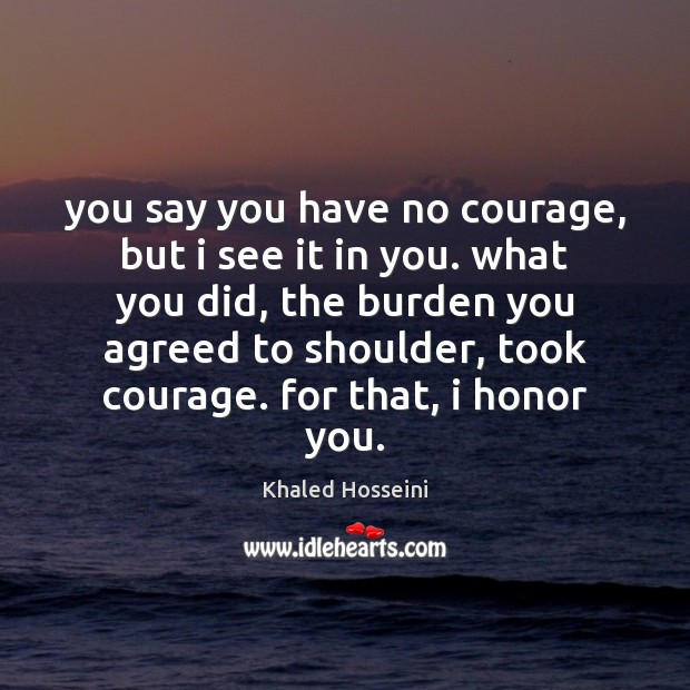 Khaled Hosseini Picture Quote image saying: You say you have no courage, but i see it in you.
