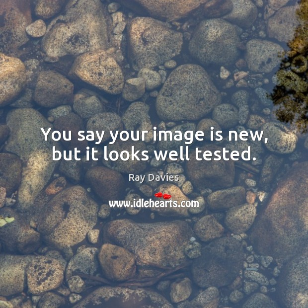 You say your image is new, but it looks well tested. Ray Davies Picture Quote