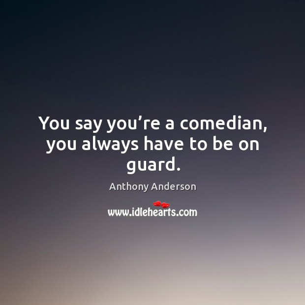 You say you're a comedian, you always have to be on guard. Image