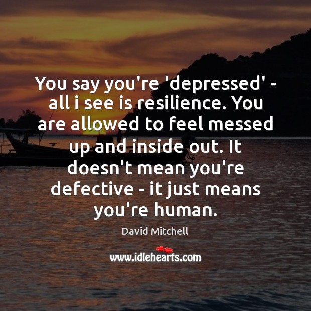 You say you're 'depressed' – all i see is resilience. You are David Mitchell Picture Quote