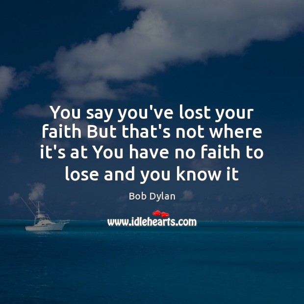 You say you've lost your faith But that's not where it's at Bob Dylan Picture Quote