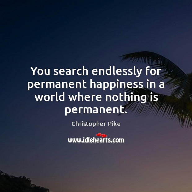 You search endlessly for permanent happiness in a world where nothing is permanent. Christopher Pike Picture Quote