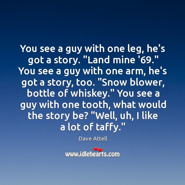 """You see a guy with one leg, he's got a story. """"Land Image"""